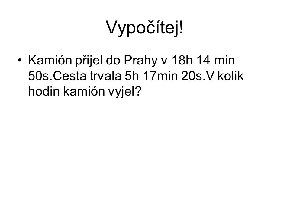 Vypočítej! Kamión přijel do Prahy v 18h 14 min 50s.Cesta trvala 5h 17min 20s.V kolik hodin kamión vyjel?