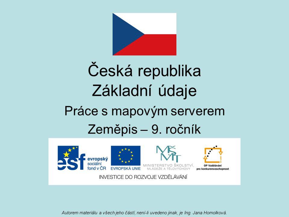 Česká republika Základní údaje Práce s mapovým serverem Zeměpis – 9. ročník Autorem materiálu a všech jeho částí, není-li uvedeno jinak, je Ing. Jana