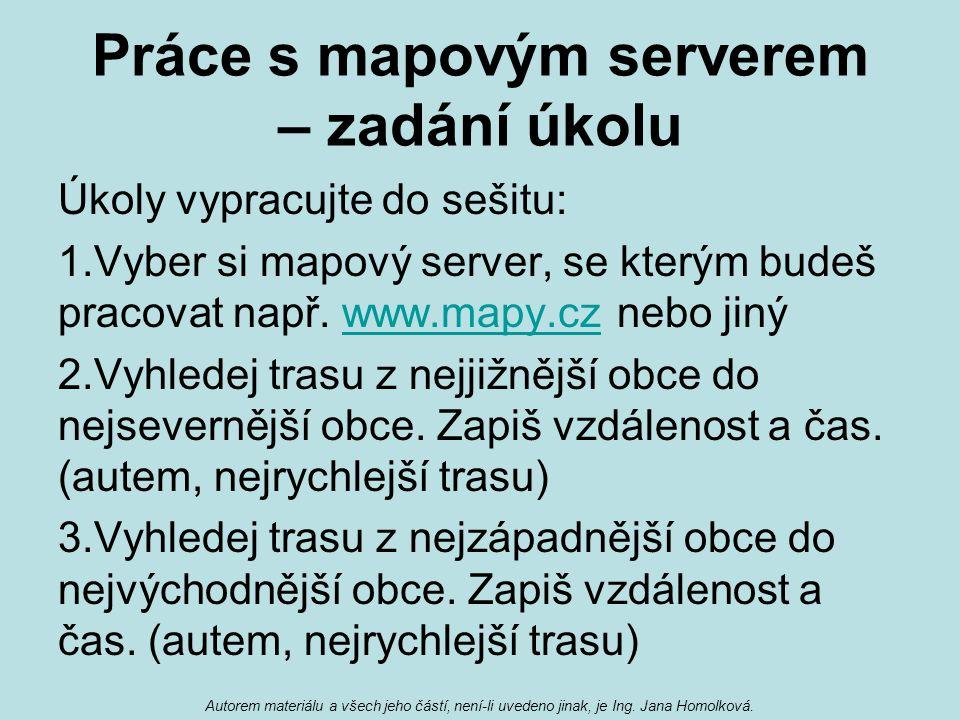 Práce s mapovým serverem – zadání úkolu Úkoly vypracujte do sešitu: 1.Vyber si mapový server, se kterým budeš pracovat např. www.mapy.cz nebo jinýwww.