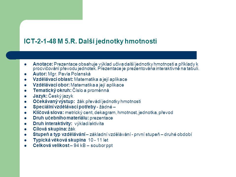 ICT-2-1-48 M 5.R. Další jednotky hmotnosti Anotace: Prezentace obsahuje výklad učiva další jednotky hmotnosti a příklady k procvičování převodu jednot