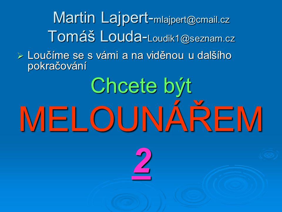 Martin Lajpert- mlajpert@cmail.cz Tomáš Louda- Loudik1@seznam.cz  Loučíme se s vámi a na viděnou u dalšího pokračování Chcete být MELOUNÁŘEM2