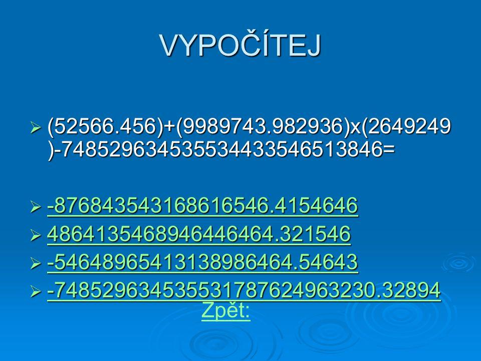 VYPOČÍTEJ  (52566.456)+(9989743.982936)x(2649249 )-748529634535534433546513846=  -876843543168616546.4154646 -876843543168616546.4154646  4864135468946446464.321546 4864135468946446464.321546  -54648965413138986464.54643 -54648965413138986464.54643  -748529634535531787624963230.32894 -748529634535531787624963230.32894 Zpět: