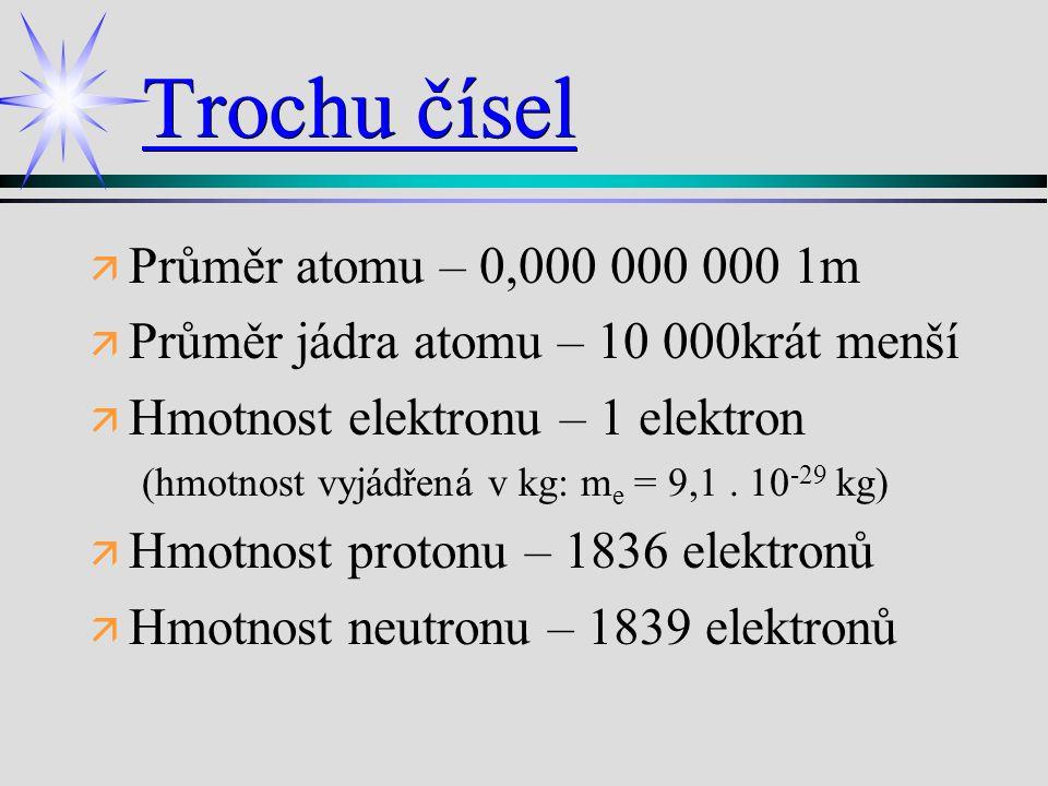 Trochu čísel ä ä Průměr atomu – 0,000 000 000 1m ä ä Průměr jádra atomu – 10 000krát menší ä ä Hmotnost elektronu – 1 elektron (hmotnost vyjádřená v k