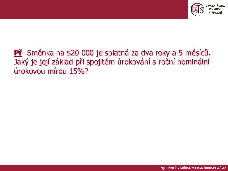 Př Směnka na $20 000 je splatná za dva roky a 5 měsíců. Jaký je její základ při spojitém úrokování s roční nominální úrokovou mírou 15%? Mgr. Miroslav