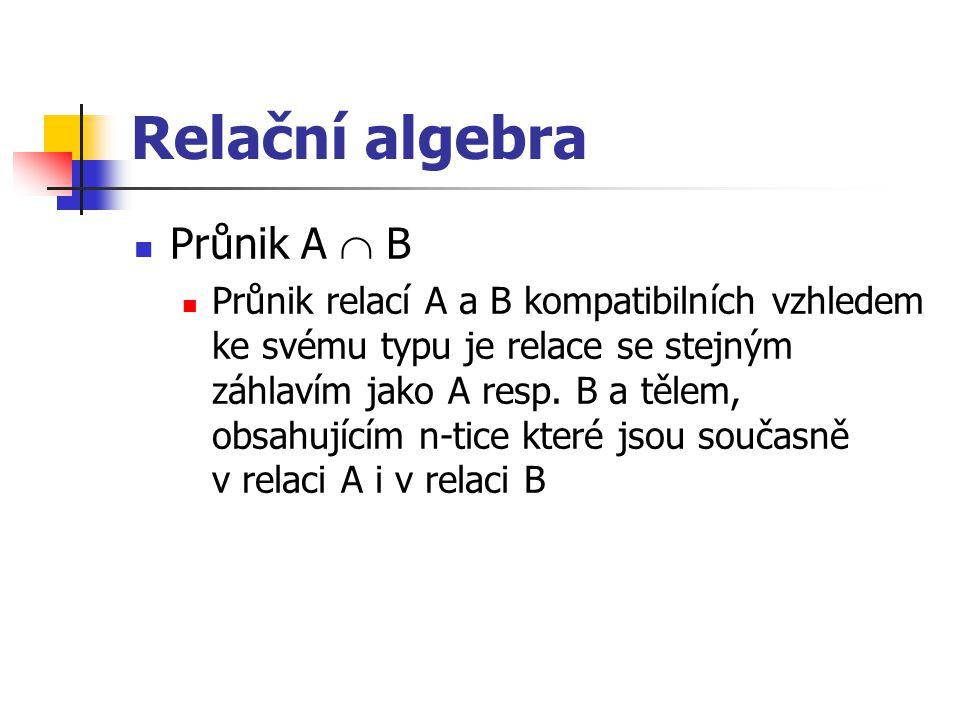 Relační algebra Průnik A  B Průnik relací A a B kompatibilních vzhledem ke svému typu je relace se stejným záhlavím jako A resp. B a tělem, obsahujíc