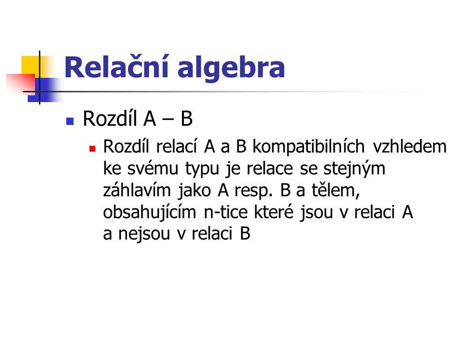 Relační algebra Rozdíl A – B Rozdíl relací A a B kompatibilních vzhledem ke svému typu je relace se stejným záhlavím jako A resp. B a tělem, obsahujíc
