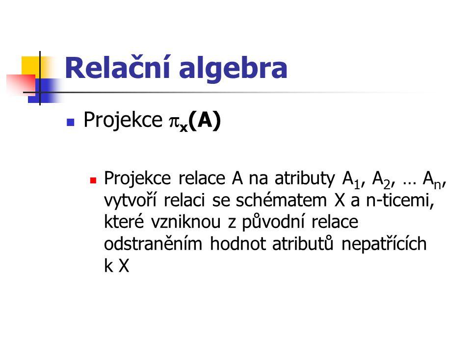 Relační algebra Projekce  x (A) Projekce relace A na atributy A 1, A 2, … A n, vytvoří relaci se schématem X a n-ticemi, které vzniknou z původní rel