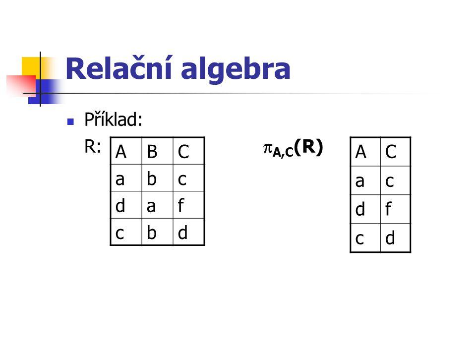 Relační algebra Příklad: R:  A,C (R) ABC abc daf cbd AC ac df cd