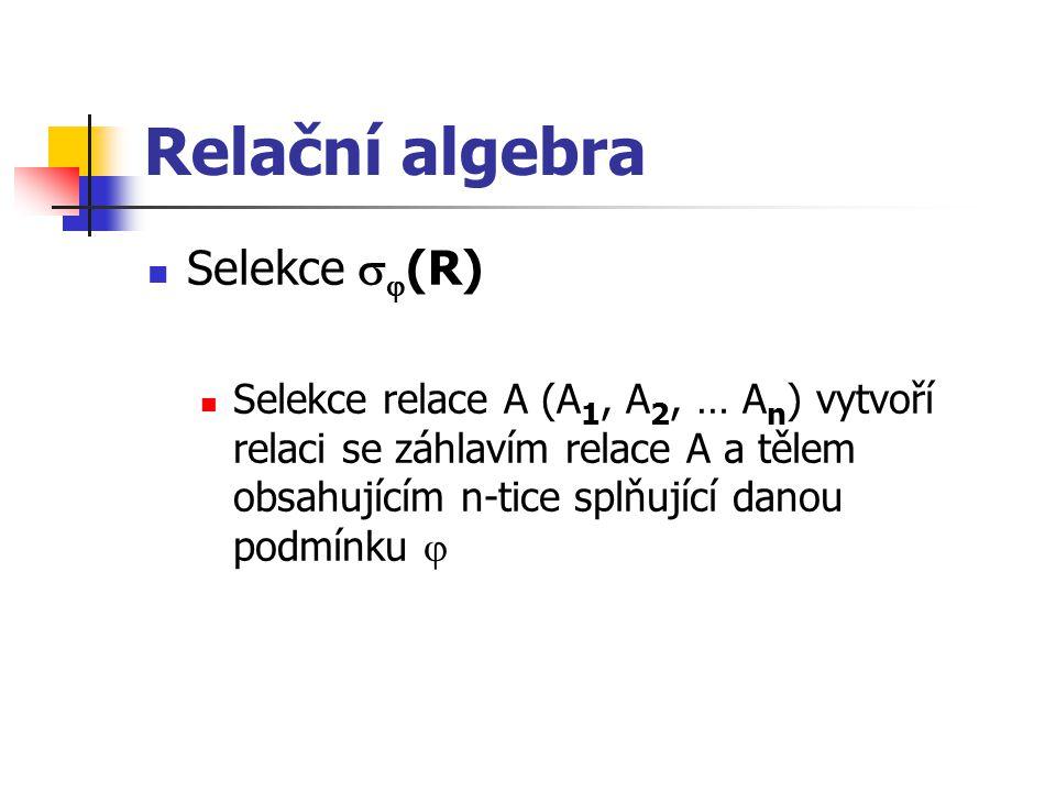 Relační algebra Selekce   (R) Selekce relace A (A 1, A 2, … A n ) vytvoří relaci se záhlavím relace A a tělem obsahujícím n-tice splňující danou pod