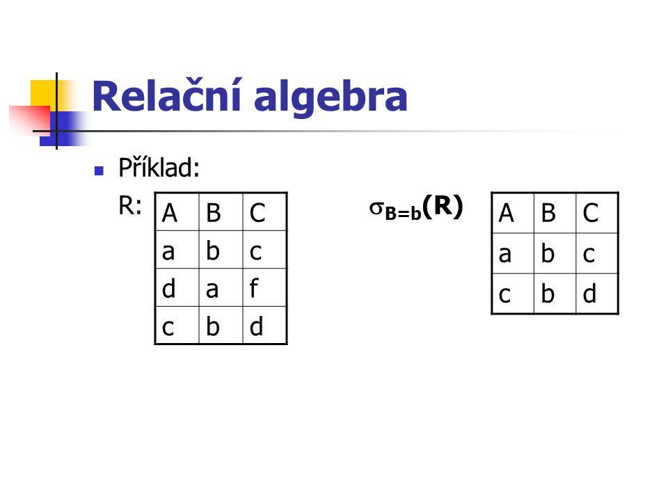 Relační algebra Příklad: R:  B=b (R) ABC abc daf cbd ABC abc cbd