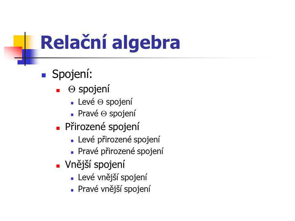 Relační algebra Spojení:  spojení Levé  spojení Pravé  spojení Přirozené spojení Levé přirozené spojení Pravé přirozené spojení Vnější spojení Levé