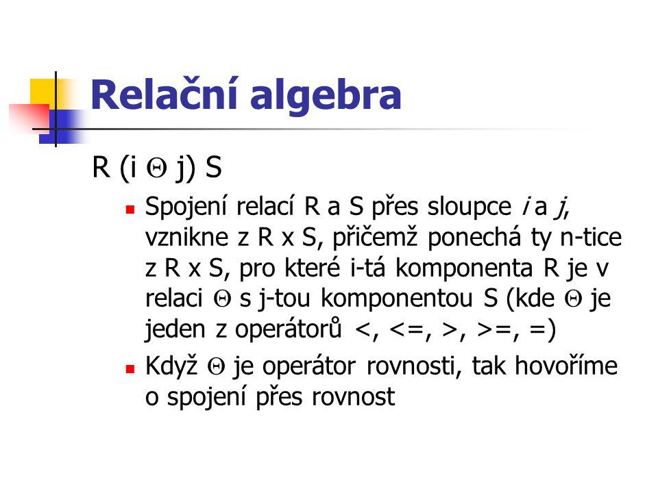 Relační algebra R (i  j) S Spojení relací R a S přes sloupce i a j, vznikne z R x S, přičemž ponechá ty n-tice z R x S, pro které i-tá komponenta R j