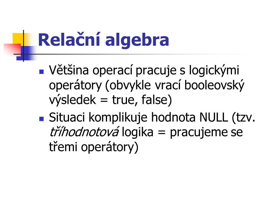 Relační algebra Většina operací pracuje s logickými operátory (obvykle vrací booleovský výsledek = true, false) Situaci komplikuje hodnota NULL (tzv.