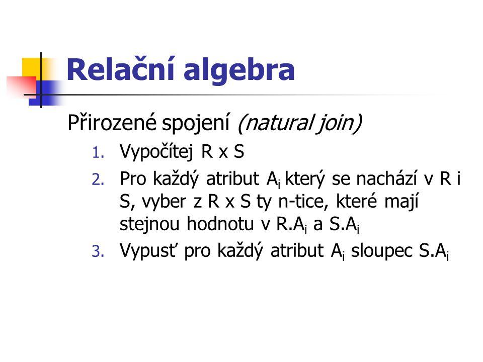 Relační algebra Přirozené spojení (natural join) 1. Vypočítej R x S 2. Pro každý atribut A i který se nachází v R i S, vyber z R x S ty n-tice, které