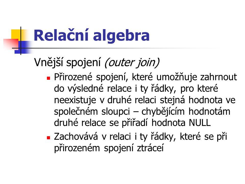 Relační algebra Vnější spojení (outer join) Přirozené spojení, které umožňuje zahrnout do výsledné relace i ty řádky, pro které neexistuje v druhé rel