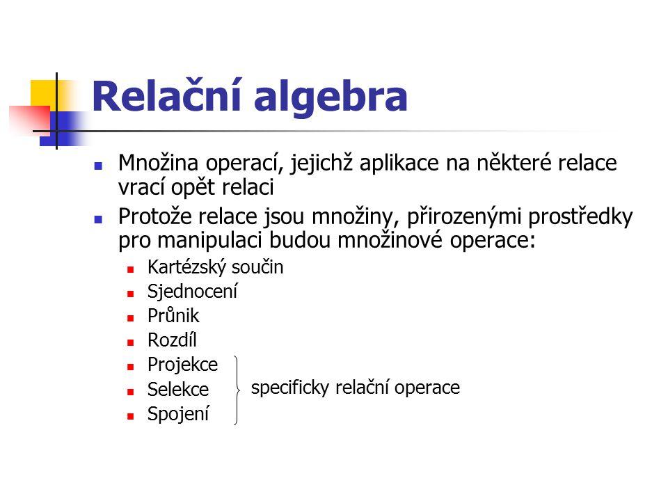 Relační algebra Množina operací, jejichž aplikace na některé relace vrací opět relaci Protože relace jsou množiny, přirozenými prostředky pro manipula