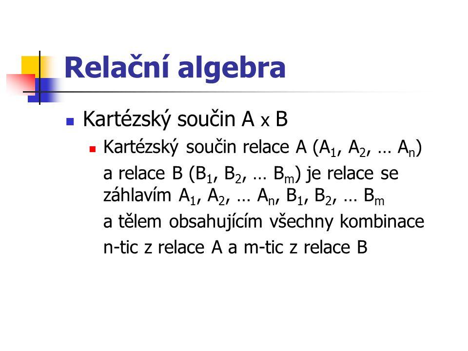 Relační algebra Kartézský součin A x B Kartézský součin relace A (A 1, A 2, … A n ) a relace B (B 1, B 2, … B m ) je relace se záhlavím A 1, A 2, … A