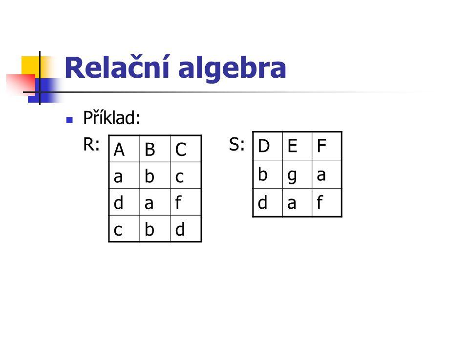 Relační algebra Příklad: R: S: ABC abc daf cbd DEF bga daf