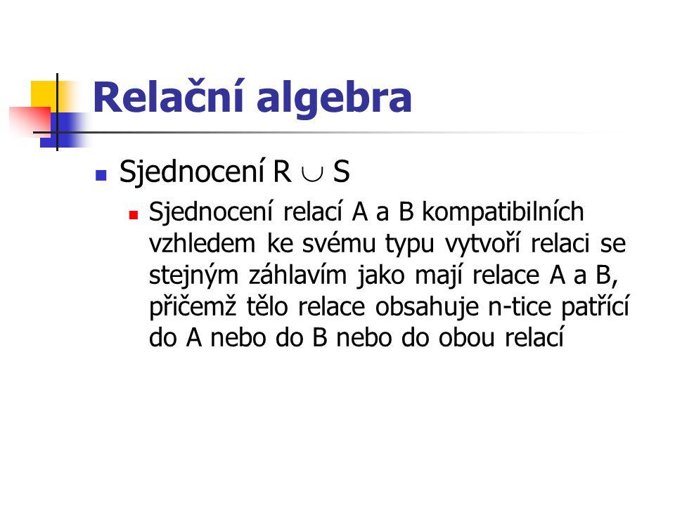 Relační algebra Sjednocení R  S Sjednocení relací A a B kompatibilních vzhledem ke svému typu vytvoří relaci se stejným záhlavím jako mají relace A a