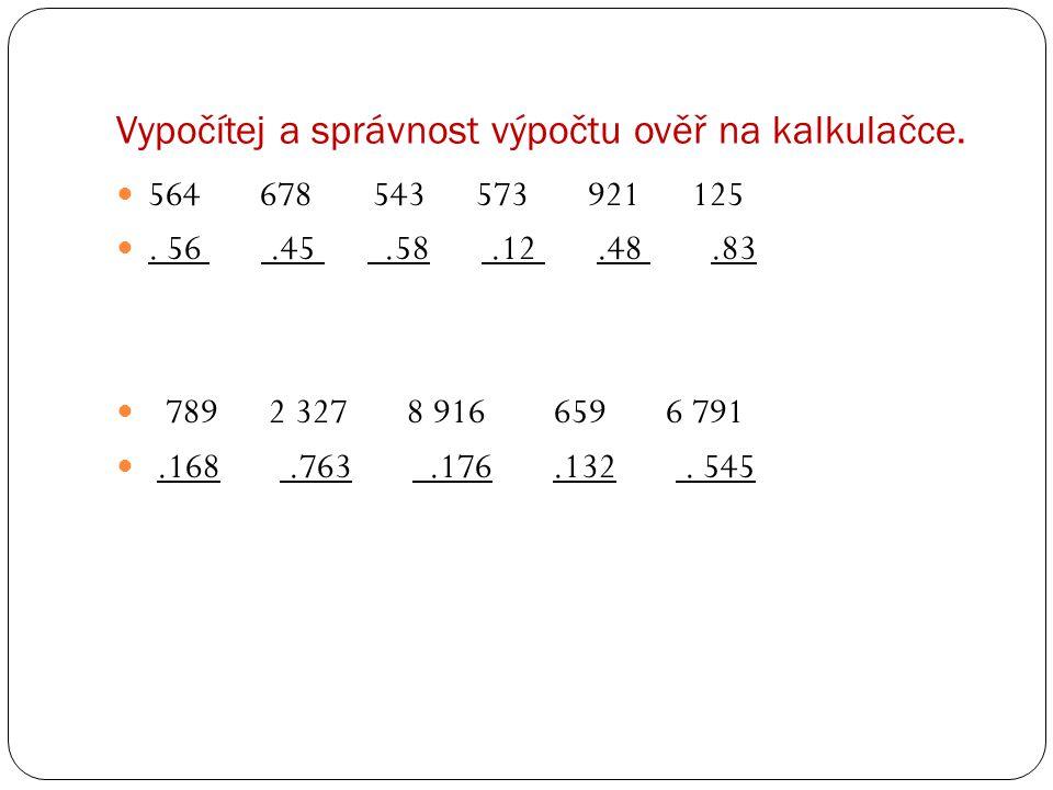 Vypočítej a správnost výpočtu ověř na kalkulačce. 564 678 543 573 921 125. 56.45.58.12.48.83 789 2 327 8 916 659 6 791.168.763.176.132. 545