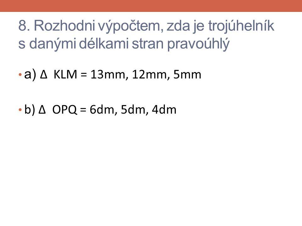8. Rozhodni výpočtem, zda je trojúhelník s danými délkami stran pravoúhlý a) Δ KLM = 13mm, 12mm, 5mm b) Δ OPQ = 6dm, 5dm, 4dm