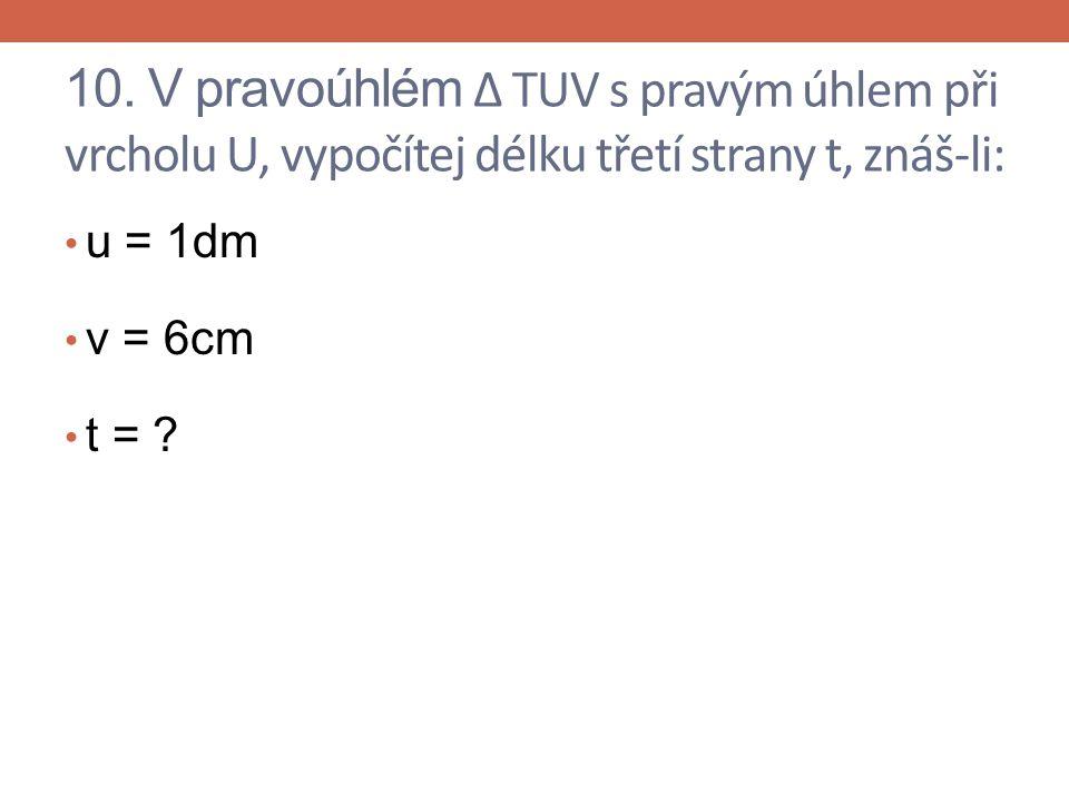 10. V pravoúhlém Δ TUV s pravým úhlem při vrcholu U, vypočítej délku třetí strany t, znáš-li: u = 1dm v = 6cm t = ?