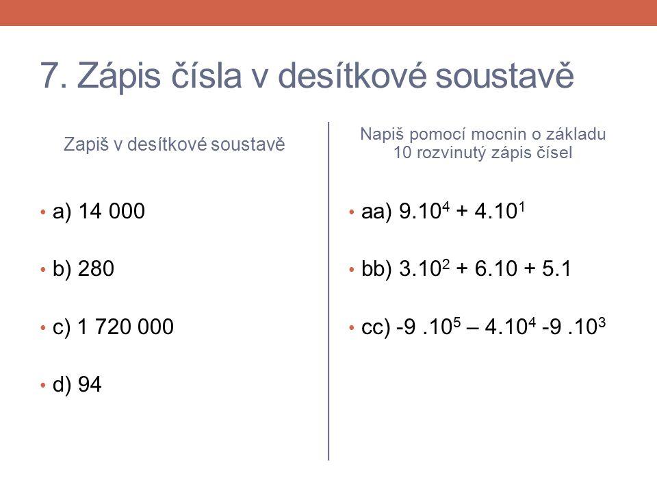 7. Zápis čísla v desítkové soustavě Zapiš v desítkové soustavě a) 14 000 b) 280 c) 1 720 000 d) 94 Napiš pomocí mocnin o základu 10 rozvinutý zápis čí