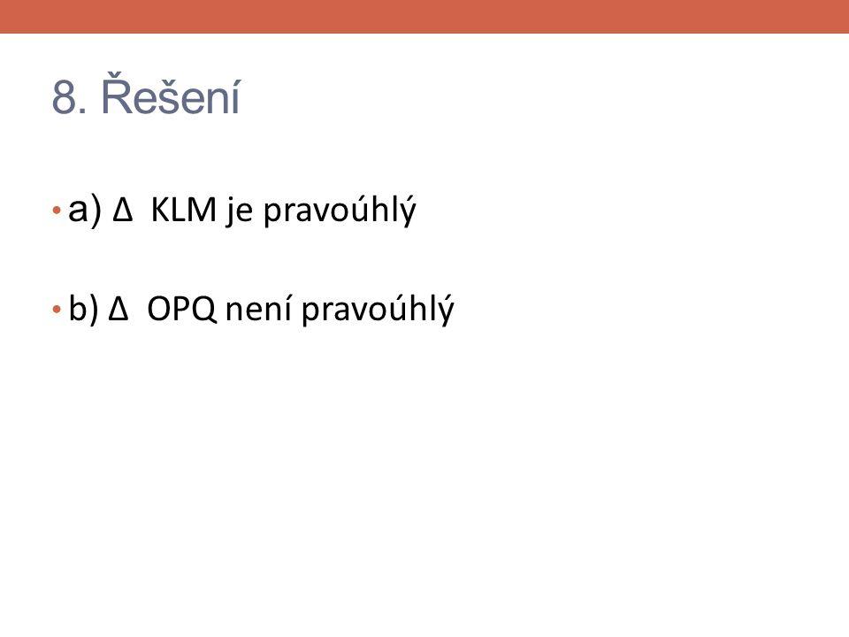 8. Řešení a) Δ KLM je pravoúhlý b) Δ OPQ není pravoúhlý
