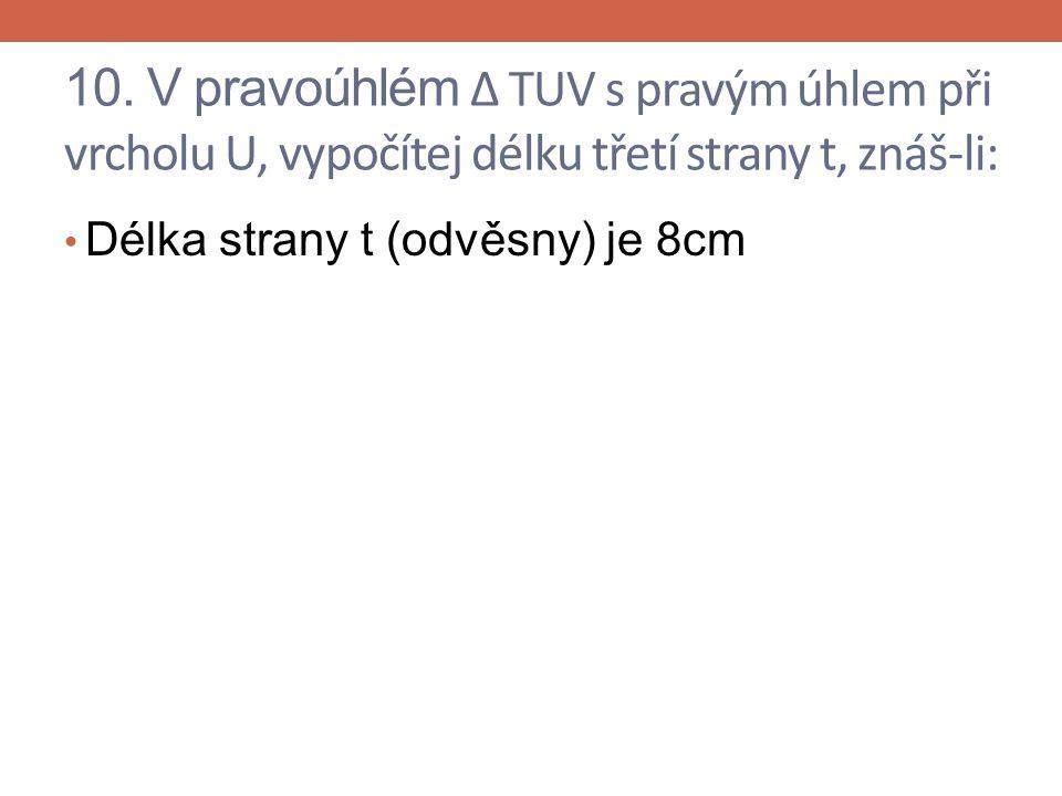 10. V pravoúhlém Δ TUV s pravým úhlem při vrcholu U, vypočítej délku třetí strany t, znáš-li: Délka strany t (odvěsny) je 8cm