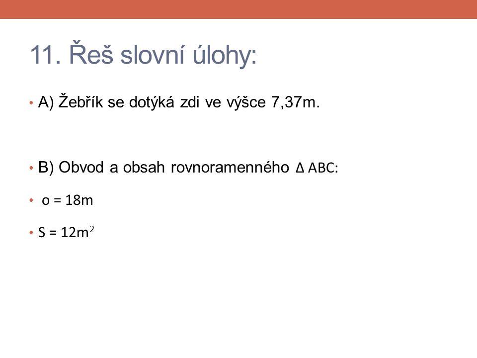 11. Řeš slovní úlohy: A) Žebřík se dotýká zdi ve výšce 7,37m. B) Obvod a obsah rovnoramenného Δ ABC: o = 18m S = 12m 2