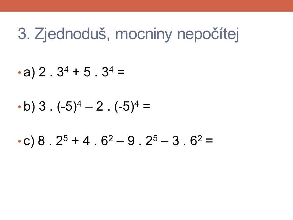 3. Zjednoduš, mocniny nepočítej a) 2. 3 4 + 5. 3 4 = b) 3. (-5) 4 – 2. (-5) 4 = c) 8. 2 5 + 4. 6 2 – 9. 2 5 – 3. 6 2 =