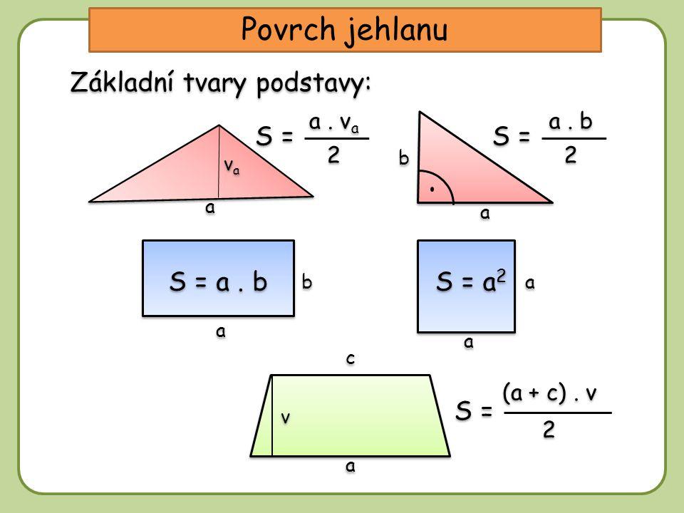 Základní tvary podstavy: Povrch jehlanu S = a. v a 2 2 S = a. b 2 2 S = a. b S = a 2 a a b b a a vava vava a a a a b b v v a a c c S = (a + c). v 2 2