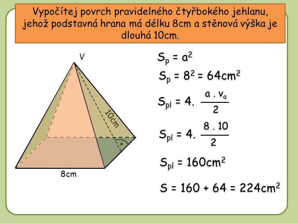 Vypočítej povrch pravidelného čtyřbokého jehlanu, jehož podstavná hrana má délku 8cm a stěnová výška je dlouhá 10cm. S p = a 2 S p = 8 2 = 64cm 2 S pl