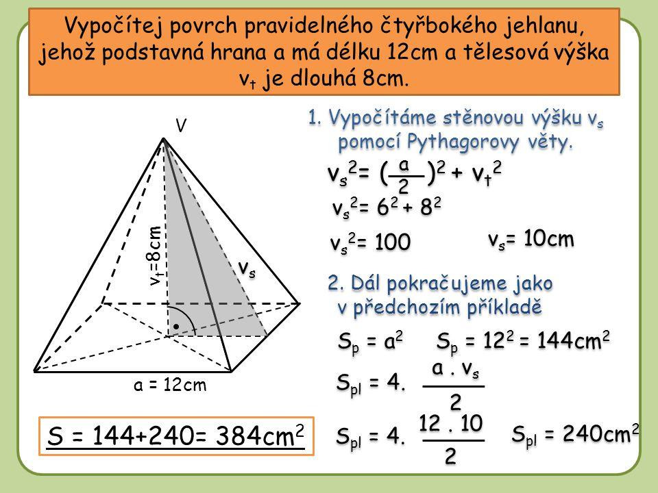 Vypočítej povrch pravidelného čtyřbokého jehlanu, jehož podstavná hrana a má délku 12cm a tělesová výška v t je dlouhá 8cm. S p = a 2 S p = 12 2 = 144