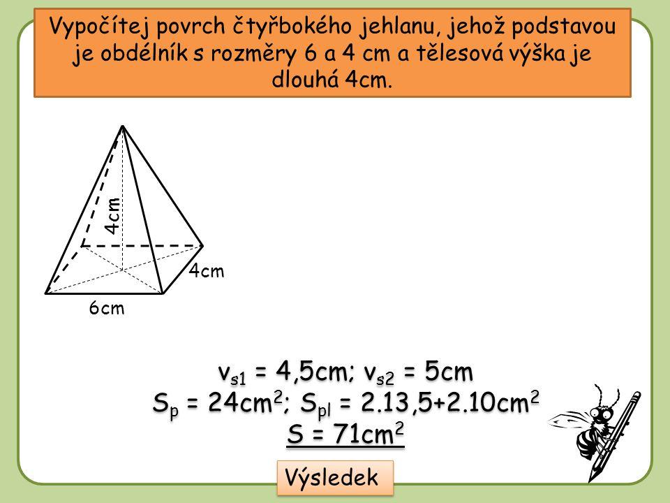 Vypočítej povrch čtyřbokého jehlanu, jehož podstavou je obdélník s rozměry 6 a 4 cm a tělesová výška je dlouhá 4cm. 6cm 4cm Výsledek v s1 = 4,5cm; v s