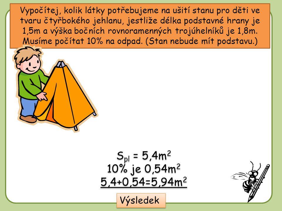 Vypočítej, kolik látky potřebujeme na ušití stanu pro děti ve tvaru čtyřbokého jehlanu, jestliže délka podstavné hrany je 1,5m a výška bočních rovnora