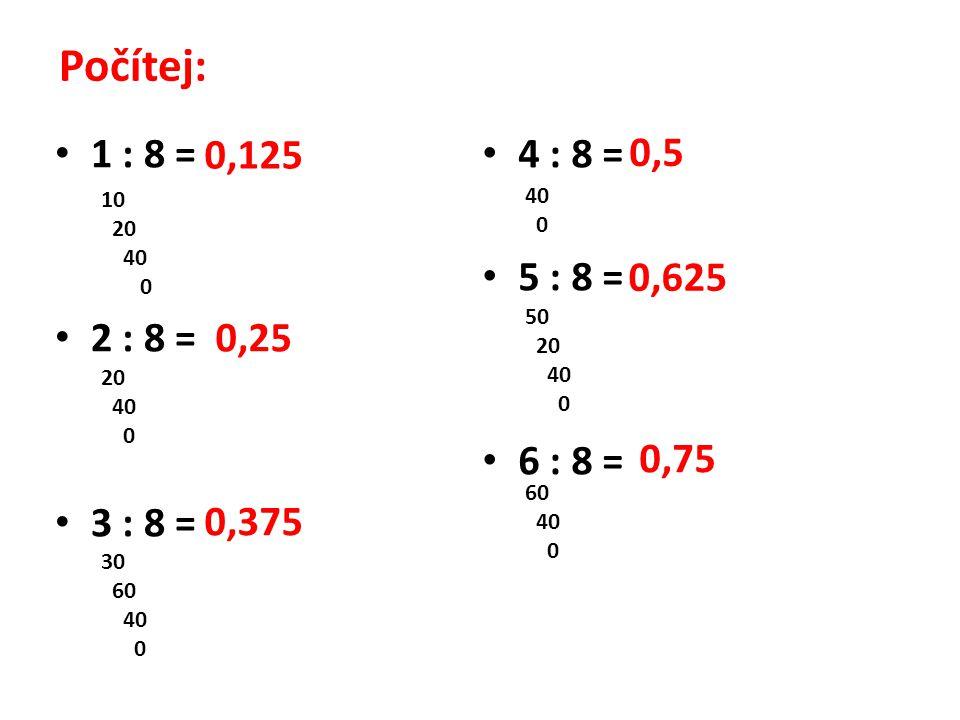 Počítej: 1 : 8 = 2 : 8 = 3 : 8 = 4 : 8 = 5 : 8 = 6 : 8 = 0,125 10 20 40 0 0,25 20 40 0 0,375 30 60 40 0 0,5 40 0 0,625 50 20 40 0 0,75 60 40 0