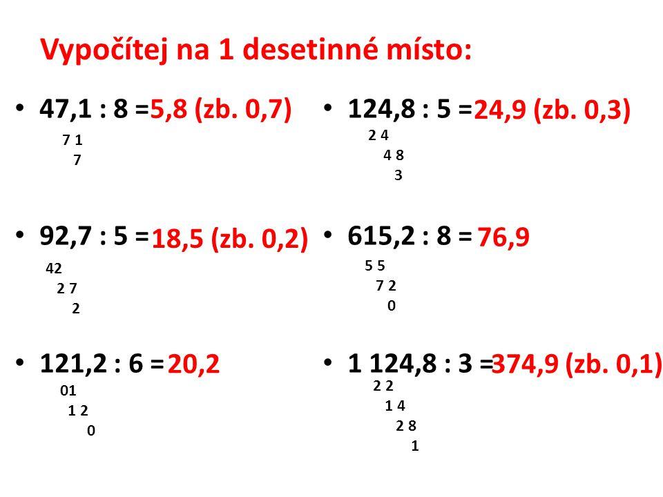 Vypočítej na 1 desetinné místo: 47,1 : 8 = 92,7 : 5 = 121,2 : 6 = 124,8 : 5 = 615,2 : 8 = 1 124,8 : 3 = 5,8 (zb.