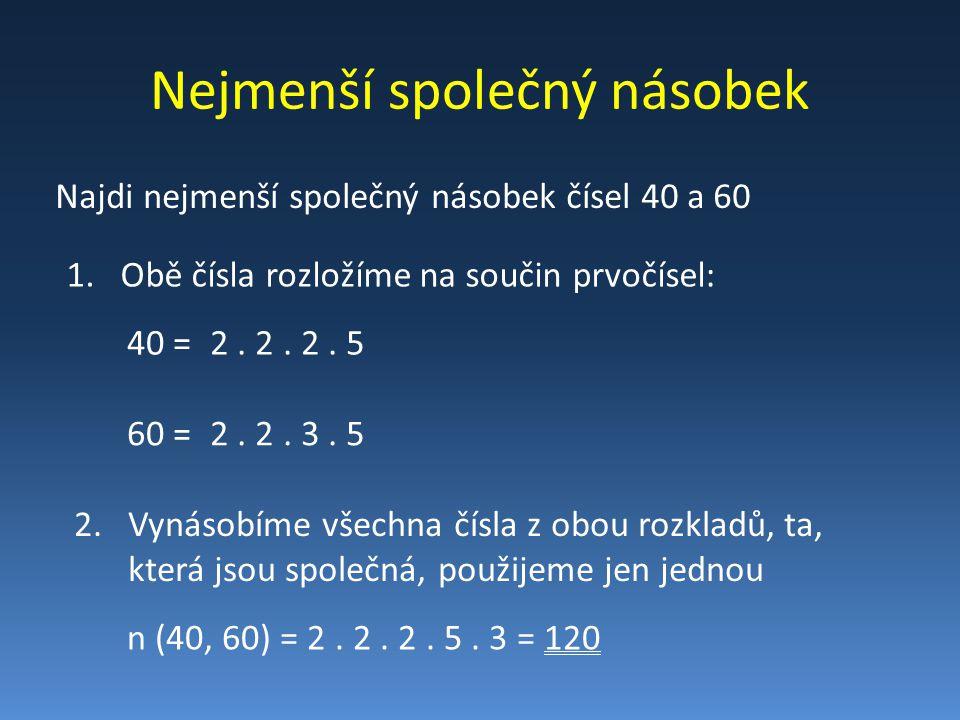 Nejmenší společný násobek Najdi nejmenší společný násobek čísel 40 a 60 1.Obě čísla rozložíme na součin prvočísel: 40 =2. 2. 2. 5 60 =2. 2. 3. 5 n (40