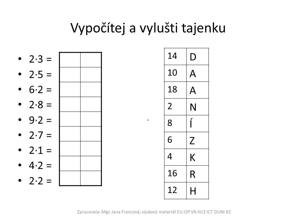 Vypočítej a vylušti tajenku 2∙3 = 2∙5 = 6∙2 = 2∙8 = 9∙2 = 2∙7 = 2∙1 = 4∙2 = 2∙2 = Zpracovala: Mgr.
