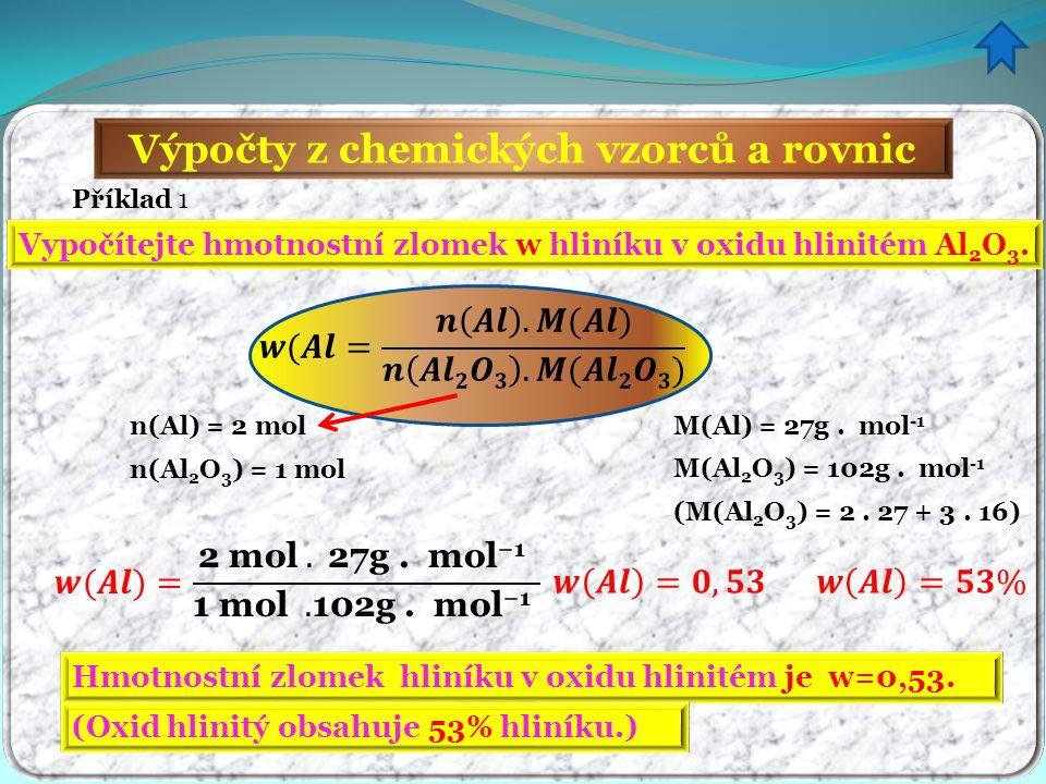 Výpočty z chemických vzorců a rovnic Příklad 1 Vypočítejte hmotnostní zlomek w hliníku v oxidu hlinitém Al 2 O 3. n(Al) = 2 mol n(Al 2 O 3 ) = 1 mol M