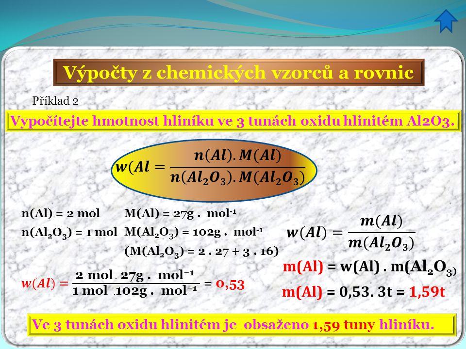 Výpočty z chemických vzorců a rovnic Příklad 2 Vypočítejte hmotnost hliníku ve 3 tunách oxidu hlinitém Al2O3. n(Al) = 2 mol n(Al 2 O 3 ) = 1 mol M(Al)