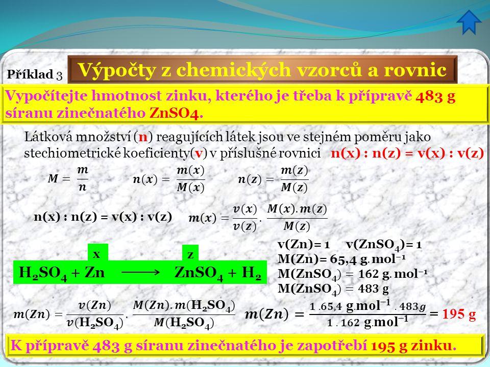 Výpočty z chemických vzorců a rovnic Příklad 3 Vypočítejte hmotnost zinku, kterého je třeba k přípravě 483 g síranu zinečnatého ZnSO4. K přípravě 483