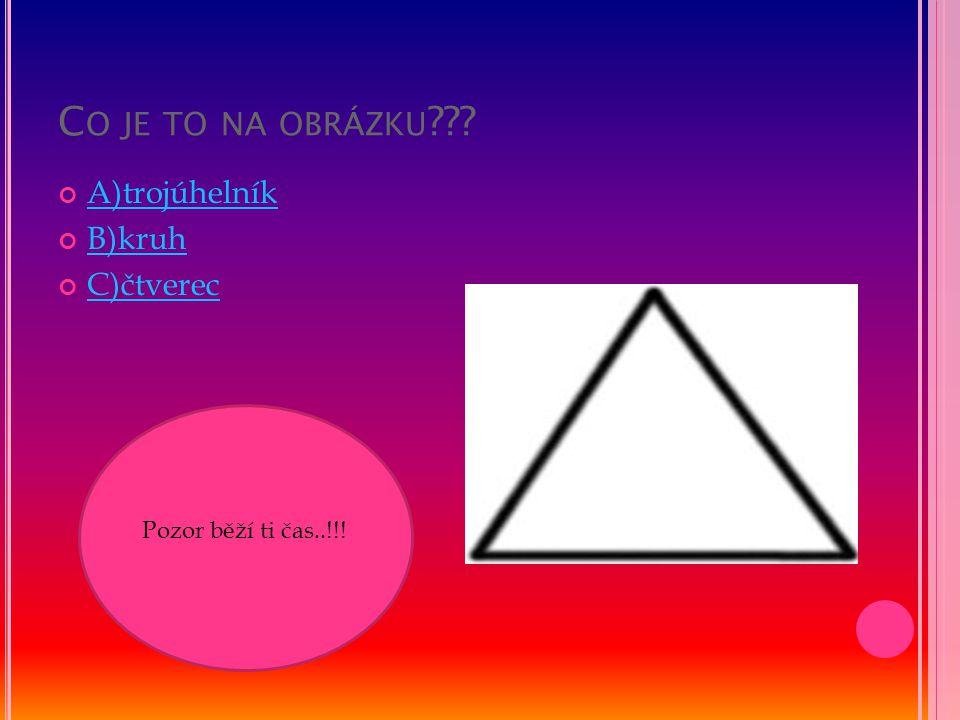 C O JE TO NA OBRÁZKU ??? A)trojúhelník B)kruh C)čtverec Pozor běží ti čas..!!!