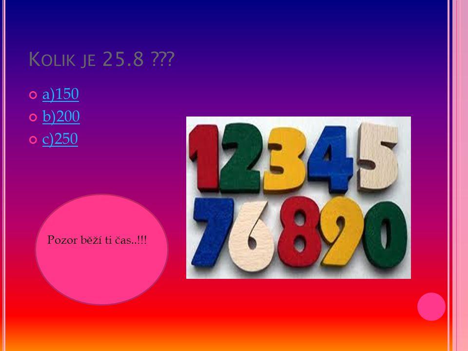 K OLIK JE 25.8 ??? a)150 b)200 c)250 Pozor běží ti čas..!!!