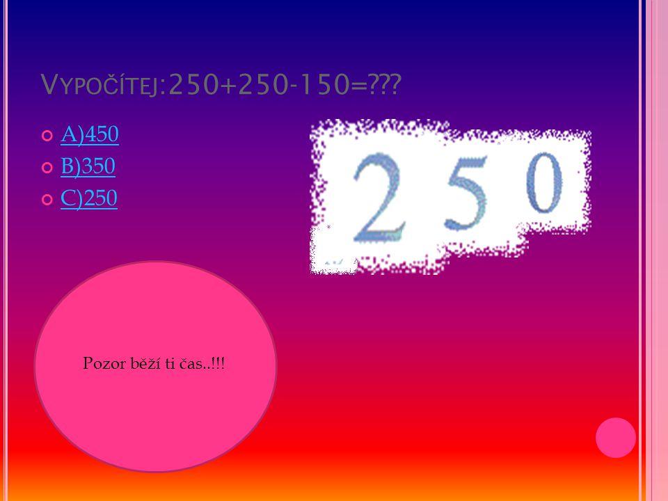 V YPO Č ÍTEJ :250+250-150=??? A)450 B)350 C)250 Pozor běží ti čas..!!!