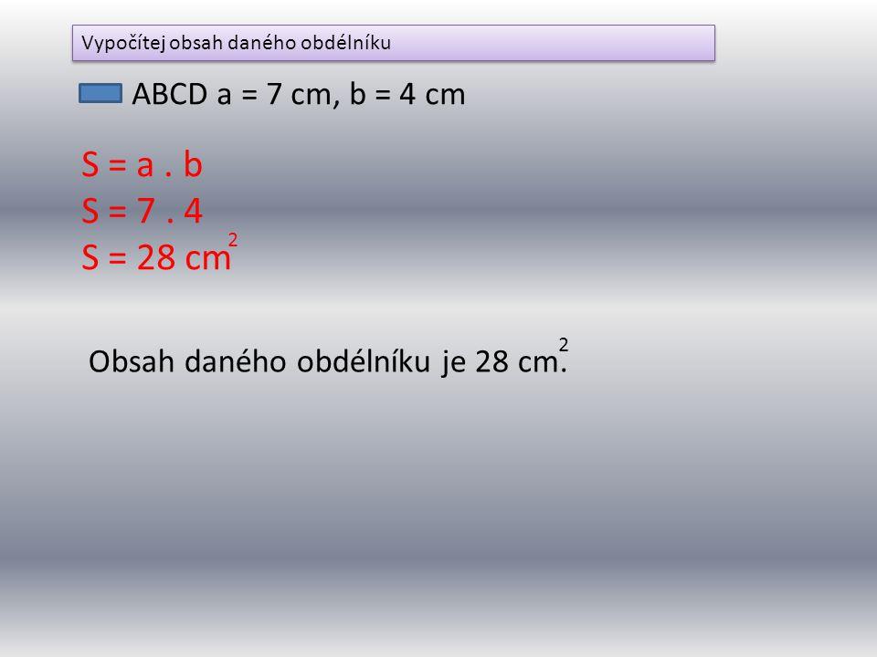 ABCD a = 7 cm, b = 4 cm S = a. b S = 7. 4 S = 28 cm 2 Vypočítej obsah daného obdélníku Obsah daného obdélníku je 28 cm. 2