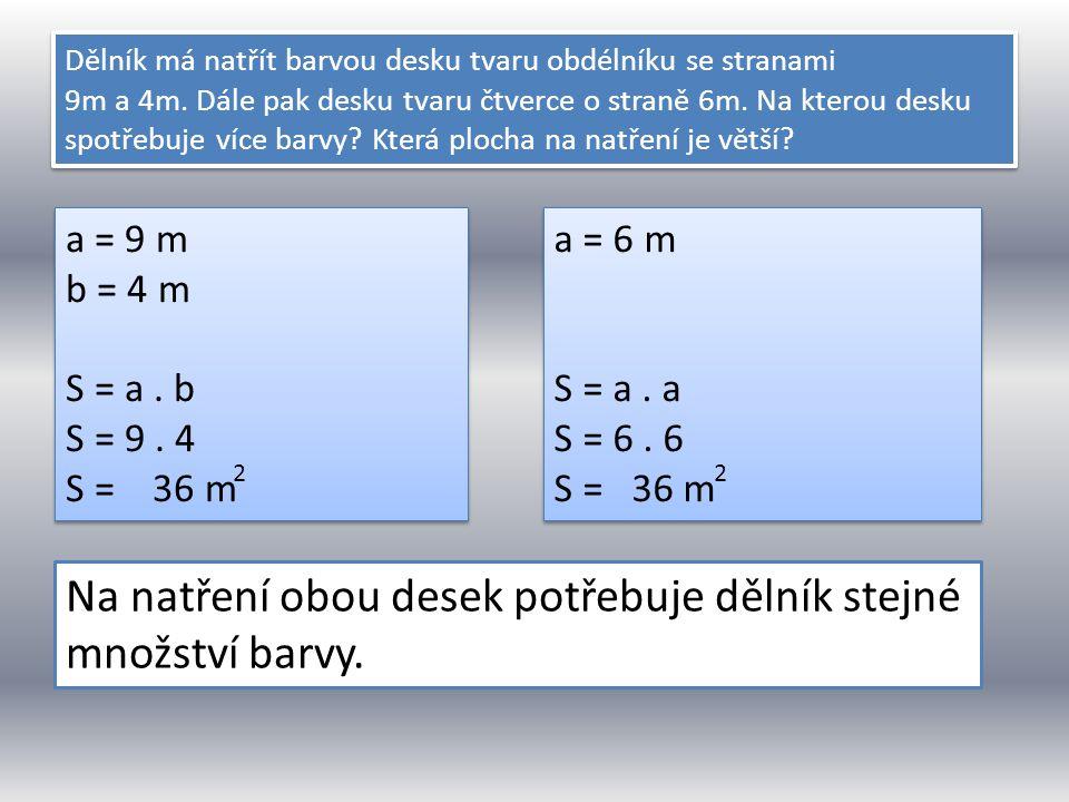 Dělník má natřít barvou desku tvaru obdélníku se stranami 9m a 4m. Dále pak desku tvaru čtverce o straně 6m. Na kterou desku spotřebuje více barvy? Kt