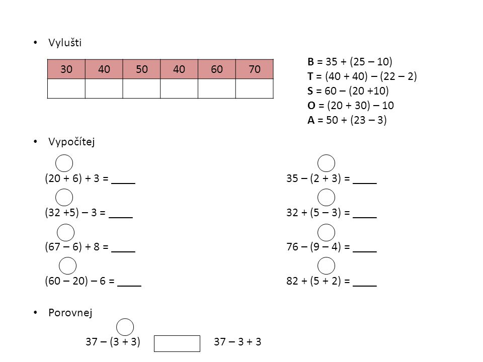 Vylušti 304050406070 B = 35 + (25 – 10) T = (40 + 40) – (22 – 2) S = 60 – (20 +10) O = (20 + 30) – 10 A = 50 + (23 – 3) Vypočítej (20 + 6) + 3 = ____3