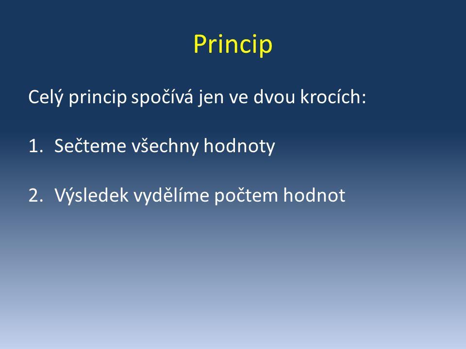 Princip Celý princip spočívá jen ve dvou krocích: 1.Sečteme všechny hodnoty 2.Výsledek vydělíme počtem hodnot